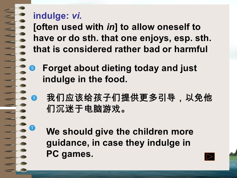 indulge: vi. [often used with in] to allow oneself to have or do sth. that one enjoys, esp. sth. that is considered rather bad or harmful.